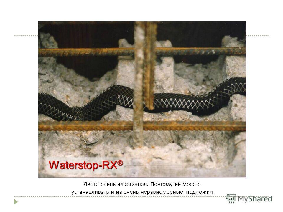 Waterstop-RX ® Лента очень эластичная. Поэтому её можно устанавливать и на очень неравномерные подложки www.