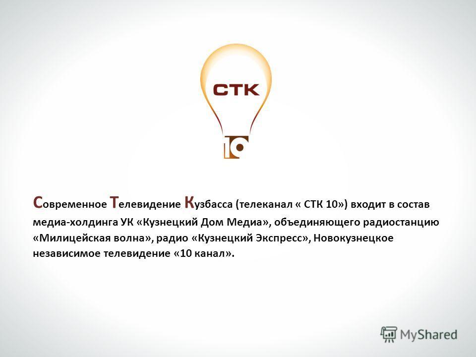 С овременное Т елевидение К узбасса (телеканал « СТК 10») входит в состав медиа-холдинга УК «Кузнецкий Дом Медиа», объединяющего радиостанцию «Милицейская волна», радио «Кузнецкий Экспресс», Новокузнецкое независимое телевидение «10 канал».