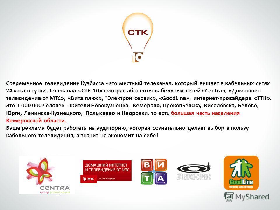 Современное телевидение Кузбасса - это местный телеканал, который вещает в кабельных сетях 24 часа в сутки. Телеканал «СТК 10» смотрят абоненты кабельных сетей «Centra», «Домашнее телевидение от МТС», «Вита плюс»,