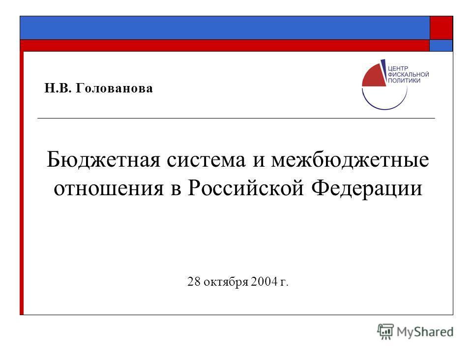 Н.В. Голованова Бюджетная система и межбюджетные отношения в Российской Федерации 28 октября 2004 г.