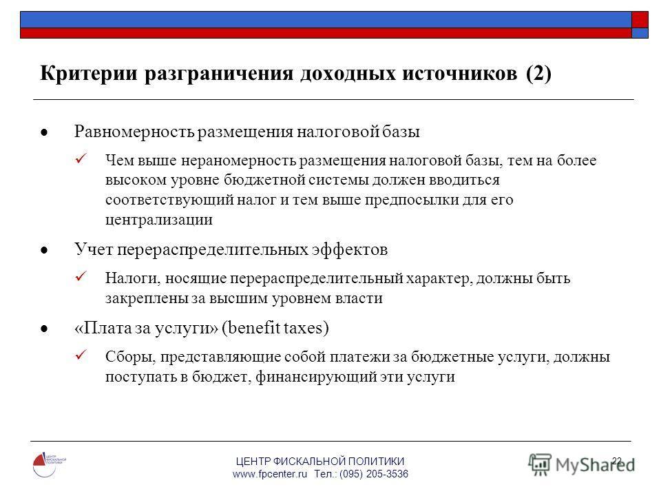 ЦЕНТР ФИСКАЛЬНОЙ ПОЛИТИКИ www.fpcenter.ru Тел.: (095) 205-3536 22 Критерии разграничения доходных источников (2) Равномерность размещения налоговой базы Чем выше нераномерность размещения налоговой базы, тем на более высоком уровне бюджетной системы