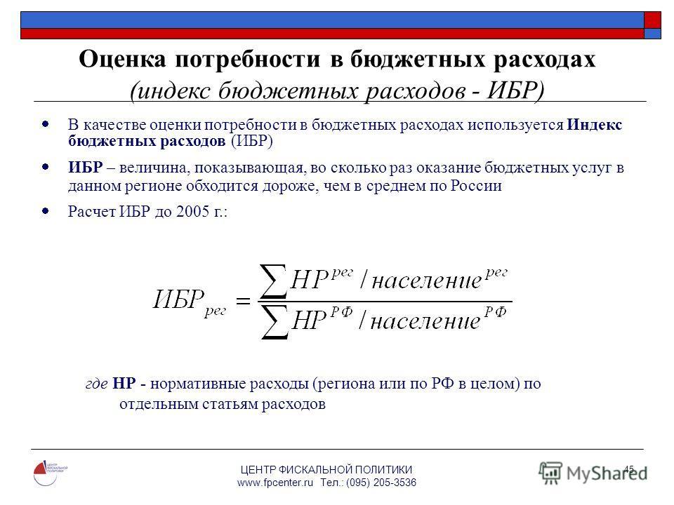 ЦЕНТР ФИСКАЛЬНОЙ ПОЛИТИКИ www.fpcenter.ru Тел.: (095) 205-3536 45 Оценка потребности в бюджетных расходах (индекс бюджетных расходов - ИБР) В качестве оценки потребности в бюджетных расходах используется Индекс бюджетных расходов (ИБР) ИБР – величина