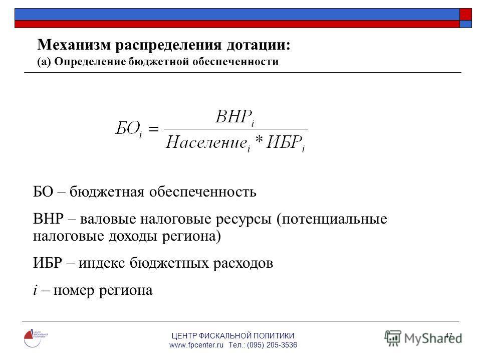 ЦЕНТР ФИСКАЛЬНОЙ ПОЛИТИКИ www.fpcenter.ru Тел.: (095) 205-3536 47 Механизм распределения дотации: (а) Определение бюджетной обеспеченности БО – бюджетная обеспеченность ВНР – валовые налоговые ресурсы (потенциальные налоговые доходы региона) ИБР – ин