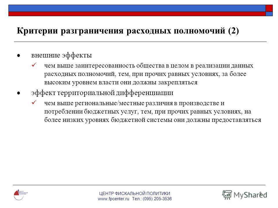 ЦЕНТР ФИСКАЛЬНОЙ ПОЛИТИКИ www.fpcenter.ru Тел.: (095) 205-3536 8 Критерии разграничения расходных полномочий (2) внешние эффекты чем выше заинтересованность общества в целом в реализации данных расходных полномочий, тем, при прочих равных условиях, з
