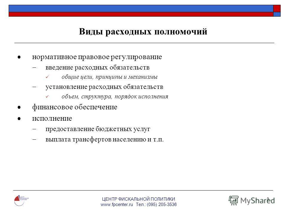 ЦЕНТР ФИСКАЛЬНОЙ ПОЛИТИКИ www.fpcenter.ru Тел.: (095) 205-3536 9 Виды расходных полномочий нормативное правовое регулирование введение расходных обязательств общие цели, принципы и механизмы установление расходных обязательств объем, структура, поряд