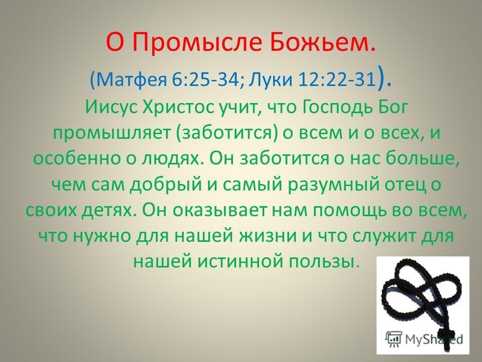 О Промысле Божьем. (Матфея 6:25-34; Луки 12:22-31 ). Иисус Христос учит, что Господь Бог промышляет (заботится) о всем и о всех, и особенно о людях. Он заботится о нас больше, чем сам добрый и самый разумный отец о своих детях. Он оказывает нам помощ