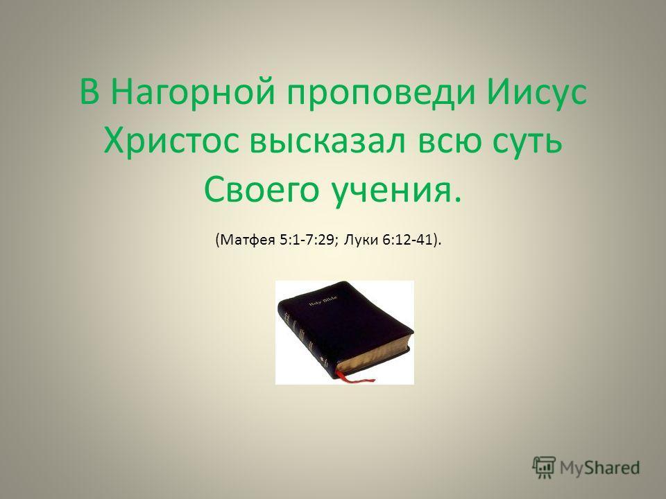 В Нагорной проповеди Иисус Христос высказал всю суть Cвоего учения. (Матфея 5:1-7:29; Луки 6:12-41).