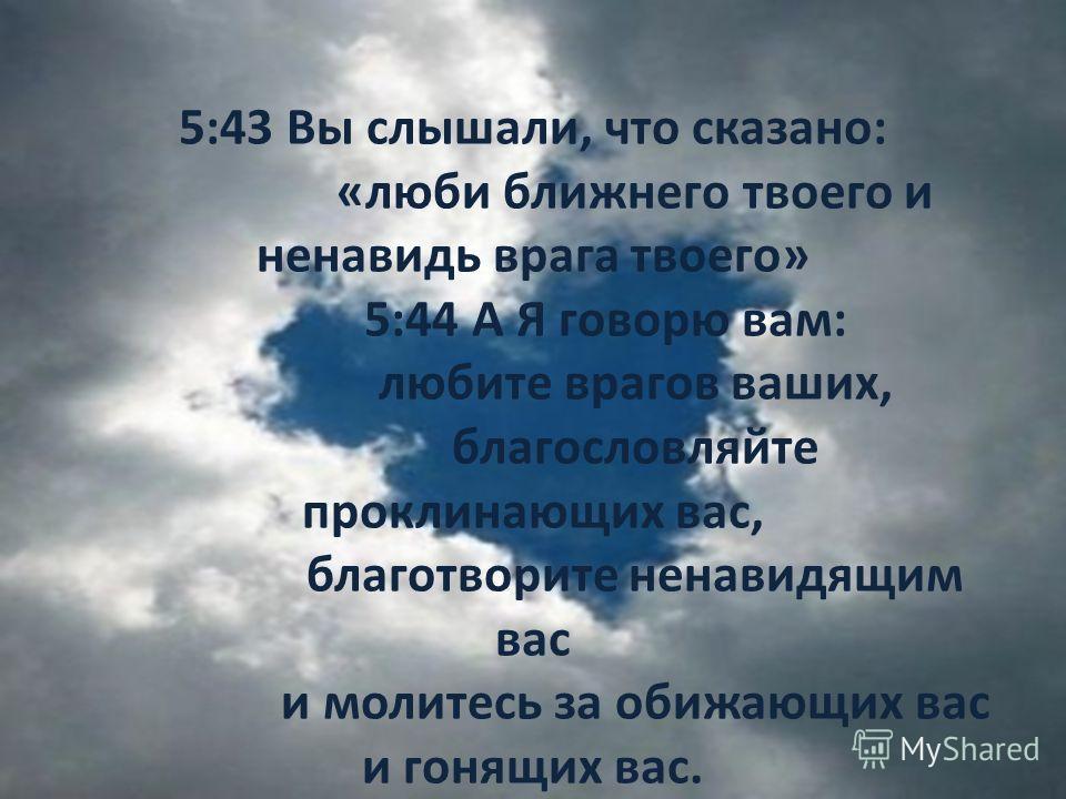 5:43 Вы слышали, что сказано: «люби ближнего твоего и ненавидь врага твоего» 5:44 А Я говорю вам: любите врагов ваших, благословляйте проклинающих вас, благотворите ненавидящим вас и молитесь за обижающих вас и гонящих вас.