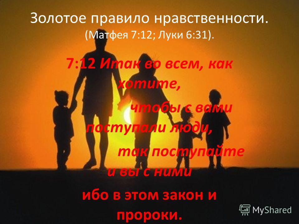 Золотое правило нравственности. (Матфея 7:12; Луки 6:31). 7:12 Итак во всем, как хотите, чтобы с вами поступали люди, так поступайте и вы с ними ибо в этом закон и пророки.