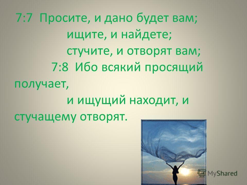 7:7 Просите, и дано будет вам; ищите, и найдете; стучите, и отворят вам; 7:8 Ибо всякий просящий получает, и ищущий находит, и стучащему отворят.