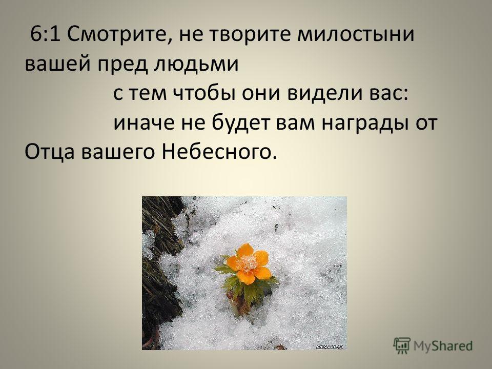6:1 Смотрите, не творите милостыни вашей пред людьми с тем чтобы они видели вас: иначе не будет вам награды от Отца вашего Небесного.