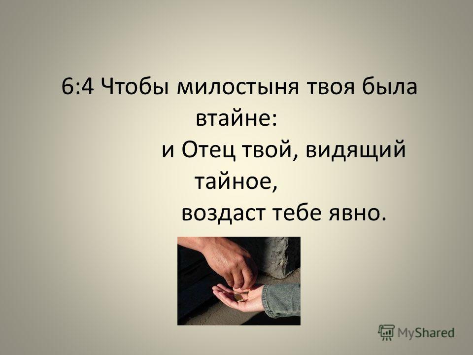 6:4 Чтобы милостыня твоя была втайне: и Отец твой, видящий тайное, воздаст тебе явно.