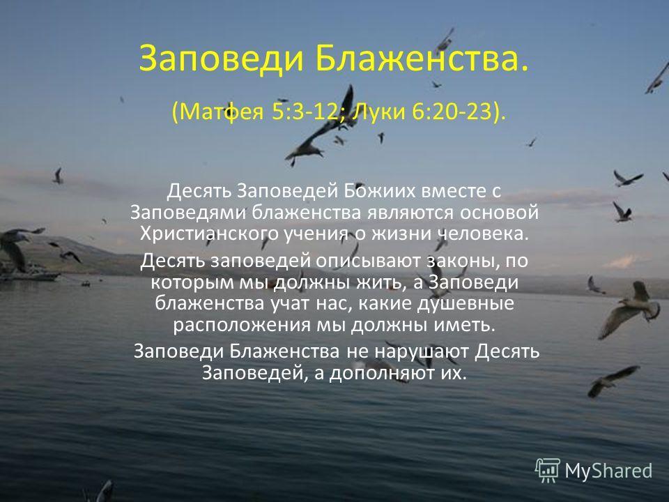 Заповеди Блаженства. (Матфея 5:3-12; Луки 6:20-23). Десять Заповедей Божиих вместе с Заповедями блаженства являются основой Христианского учения о жизни человека. Десять заповедей описывают законы, по которым мы должны жить, а Заповеди блаженства уча