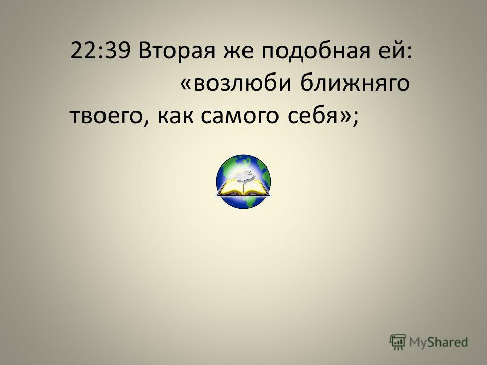 22:39 Вторая же подобная ей: «возлюби ближняго твоего, как самого себя»;