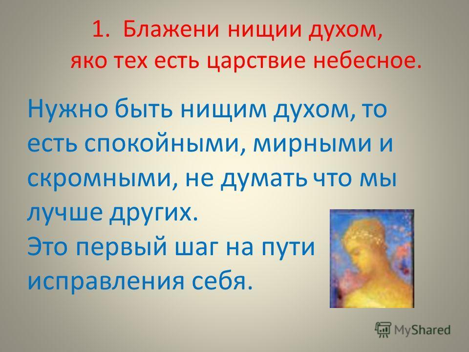 1. Блажени нищии духом, яко тех есть царствие небесное. Нужно быть нищим духом, то есть спокойными, мирными и скромными, не думать что мы лучше других. Это первый шаг на пути исправления себя.