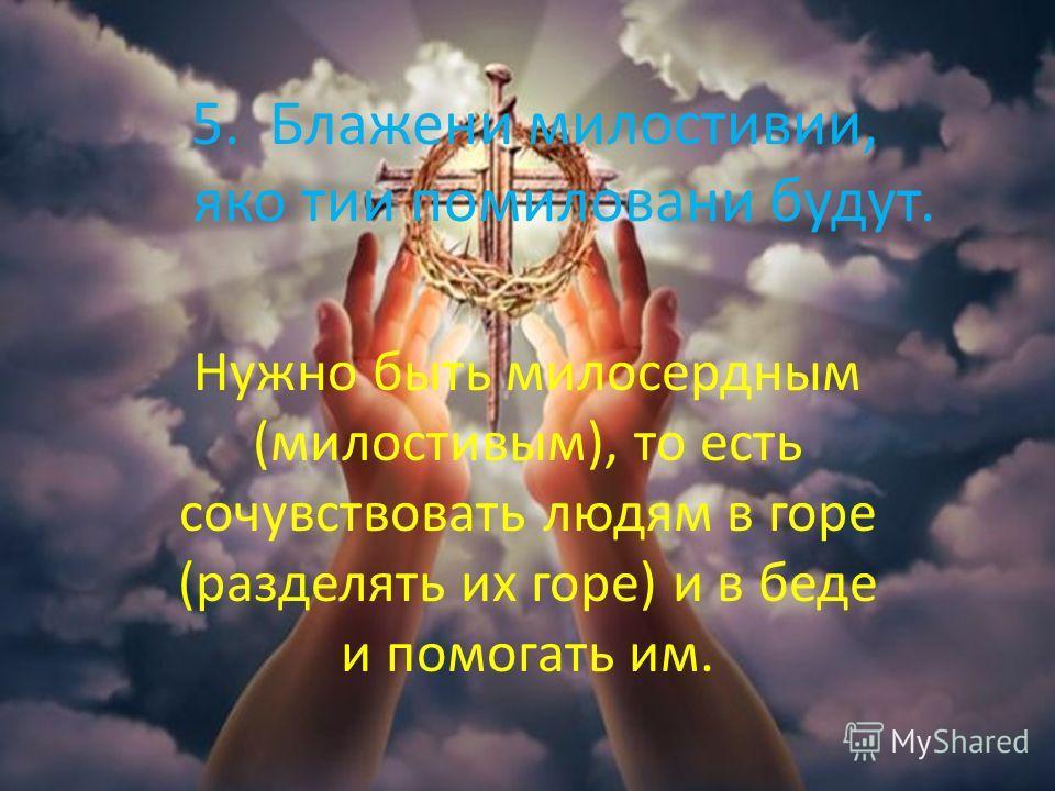 5. Блажени милостивии, яко тии помиловани будут. Нужно быть милосердным (милостивым), то есть сочувствовать людям в горе (разделять их горе) и в беде и помогать им.