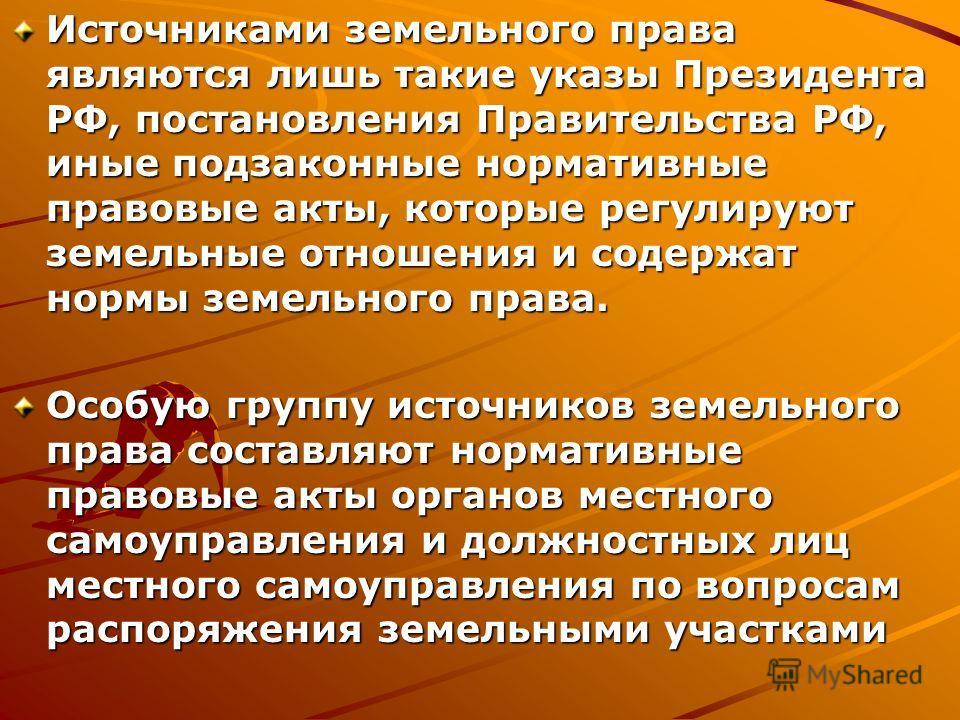 Источниками земельного права являются лишь такие указы Президента РФ, постановления Правительства РФ, иные подзаконные нормативные правовые акты, которые регулируют земельные отношения и содержат нормы земельного права. Особую группу источников земел