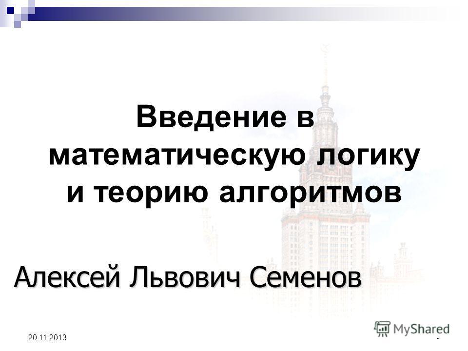 1 20.11.2013 Введение в математическую логику и теорию алгоритмов Алексей Львович Семенов