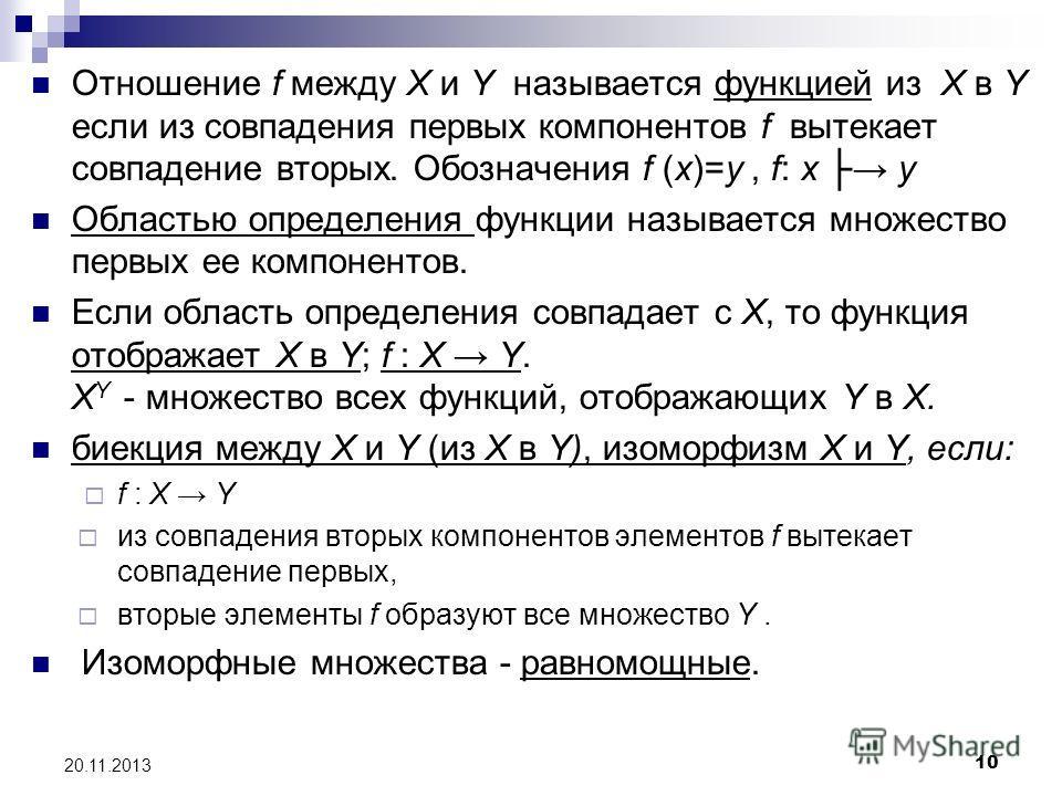 10 20.11.2013 Отношение f между X и Y называется функцией из X в Y если из совпадения первых компонентов f вытекает совпадение вторых. Обозначения f (x)=y, f: x y Областью определения функции называется множество первых ее компонентов. Если область о