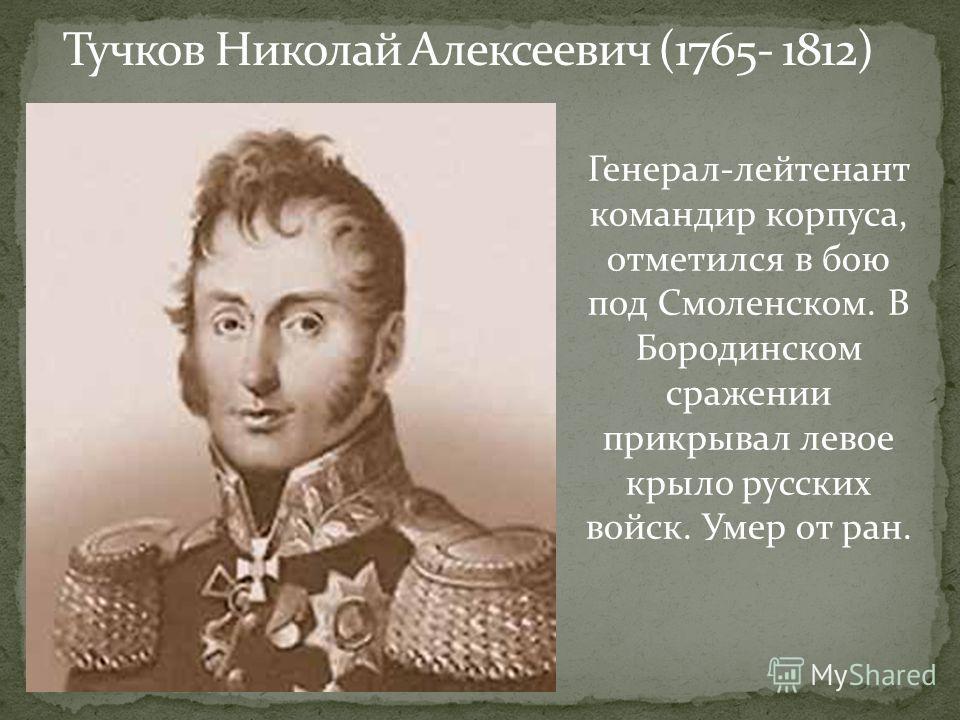 Тучков Николай Алексеевич (1765- 1812) Генерал-лейтенант командир корпуса, отметился в бою под Смоленском. В Бородинском сражении прикрывал левое крыло русских войск. Умер от ран.