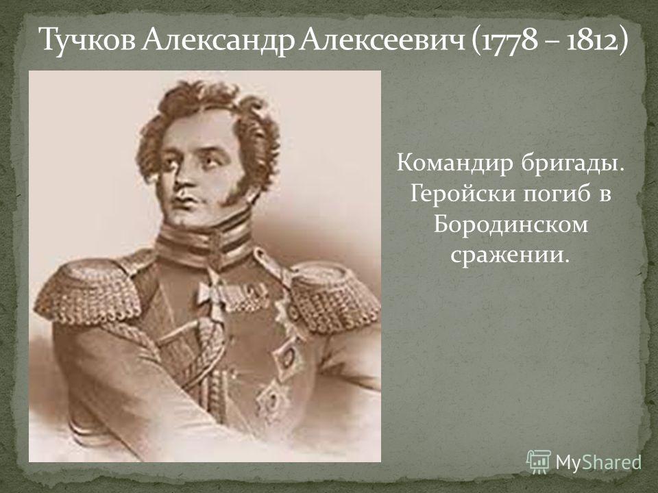 Тучков Александр Алексеевич (1778 – 1812) Командир бригады. Геройски погиб в Бородинском сражении.