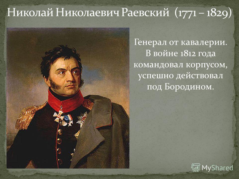 Николай Николаевич Раевский (1771 – 1829) Генерал от кавалерии. В войне 1812 года командовал корпусом, успешно действовал под Бородином.