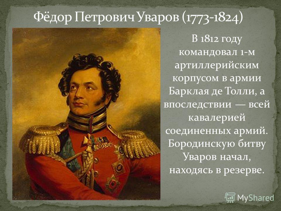 В 1812 году командовал 1-м артиллерийским корпусом в армии Барклая де Толли, а впоследствии всей кавалерией соединенных армий. Бородинскую битву Уваров начал, находясь в резерве. Фёдор Петрович Уваров (1773-1824)