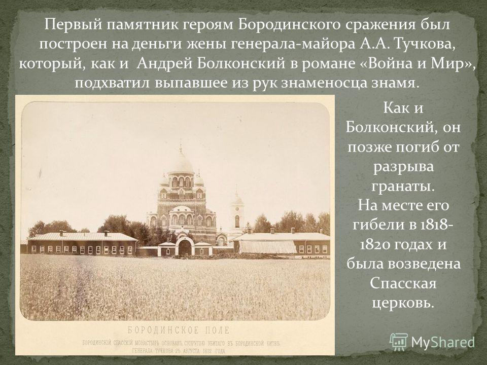 Первый памятник героям Бородинского сражения был построен на деньги жены генерала-майора А.А. Тучкова, который, как и Андрей Болконский в романе «Война и Мир», подхватил выпавшее из рук знаменосца знамя. Как и Болконский, он позже погиб от разрыва гр