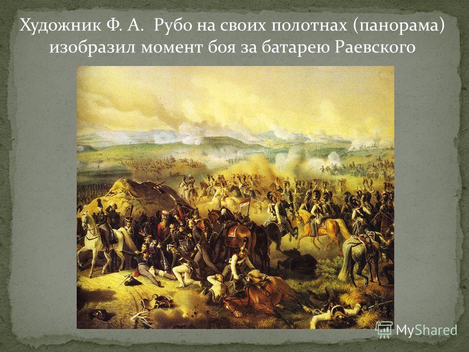 Художник Ф. А. Рубо на своих полотнах (панорама) изобразил момент боя за батарею Раевского