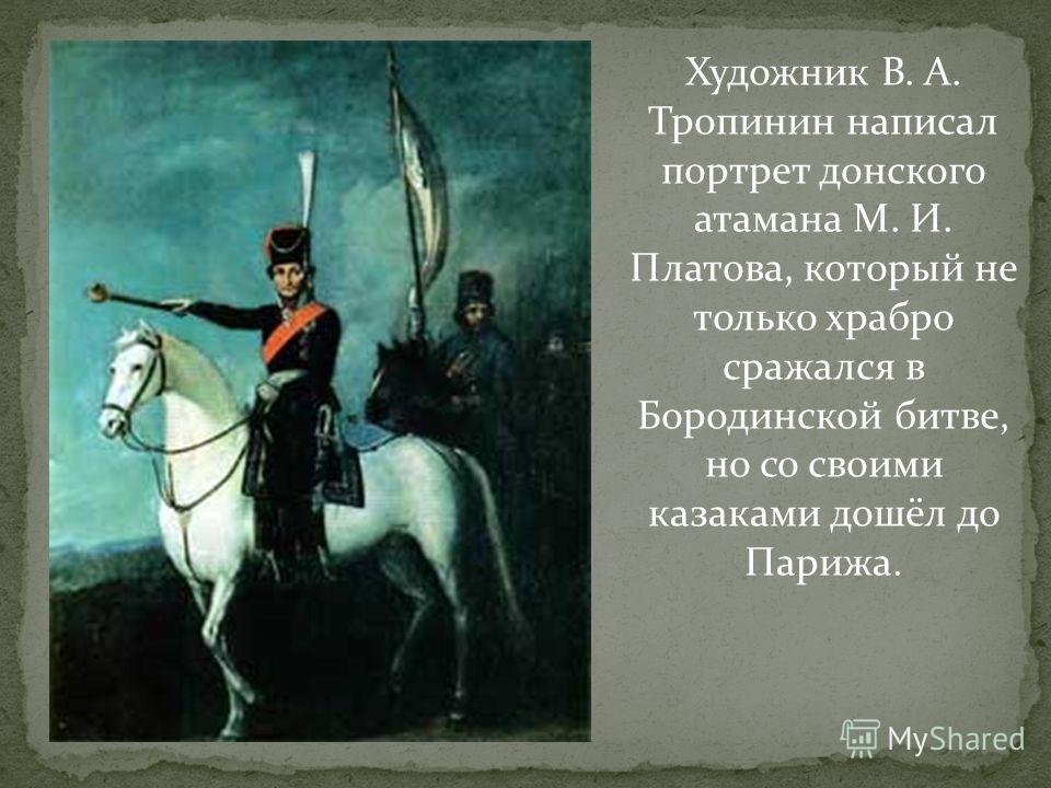 Художник В. А. Тропинин написал портрет донского атамана М. И. Платова, который не только храбро сражался в Бородинской битве, но со своими казаками дошёл до Парижа.