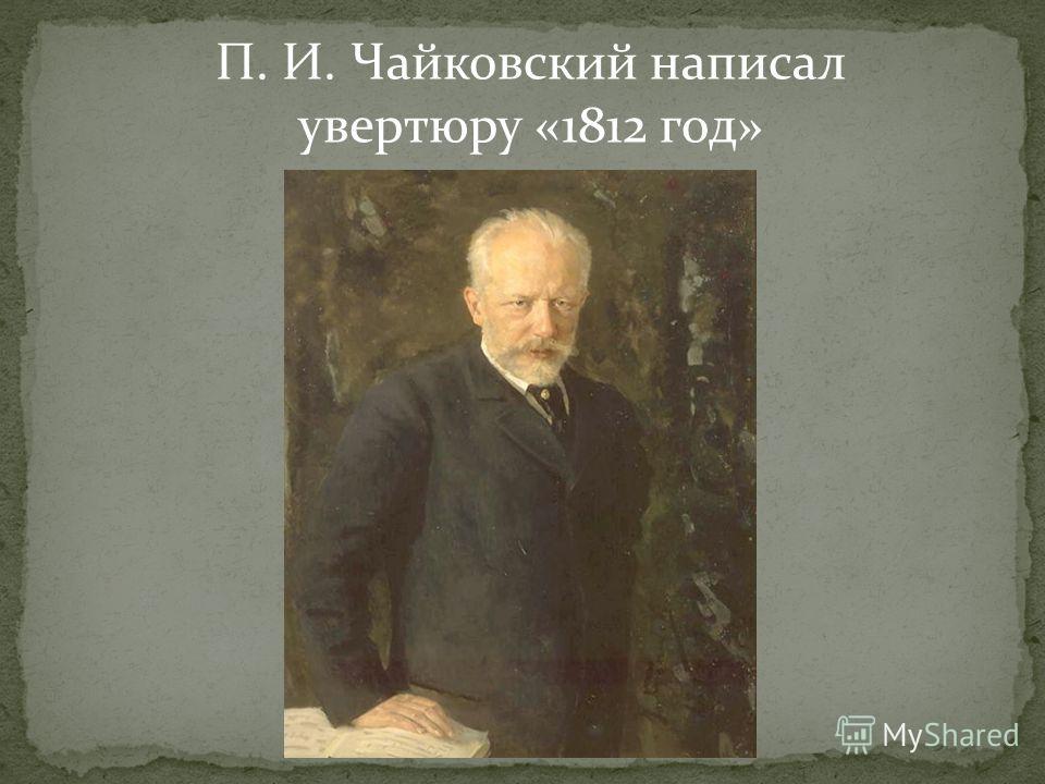 П. И. Чайковский написал увертюру «1812 год»