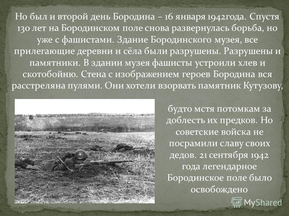 Но был и второй день Бородина – 16 января 1942года. Спустя 130 лет на Бородинском поле снова развернулась борьба, но уже с фашистами. Здание Бородинского музея, все прилегающие деревни и сёла были разрушены. Разрушены и памятники. В здании музея фаши