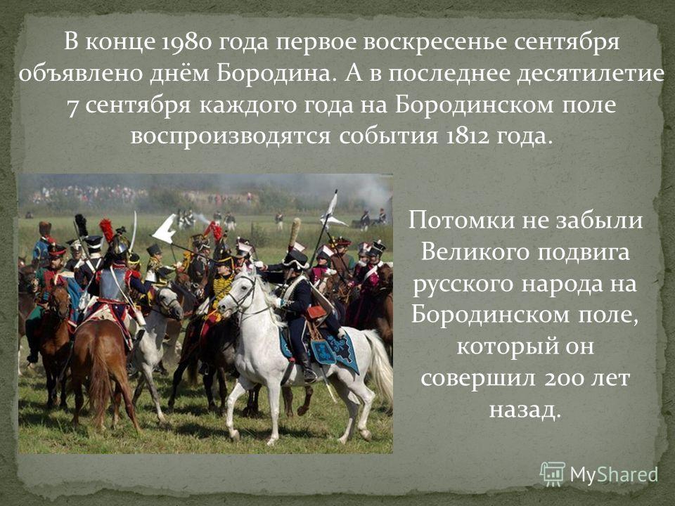 В конце 1980 года первое воскресенье сентября объявлено днём Бородина. А в последнее десятилетие 7 сентября каждого года на Бородинском поле воспроизводятся события 1812 года. Потомки не забыли Великого подвига русского народа на Бородинском поле, ко