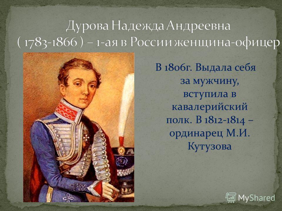 В 1806г. Выдала себя за мужчину, вступила в кавалерийский полк. В 1812-1814 – ординарец М.И. Кутузова