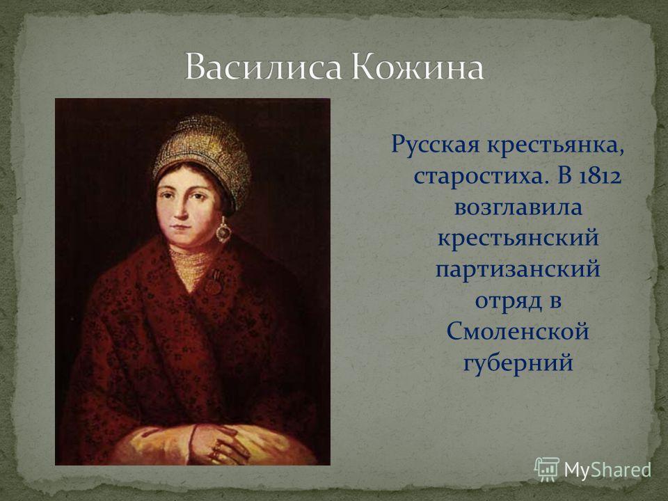 Русская крестьянка, старостиха. В 1812 возглавила крестьянский партизанский отряд в Смоленской губерний