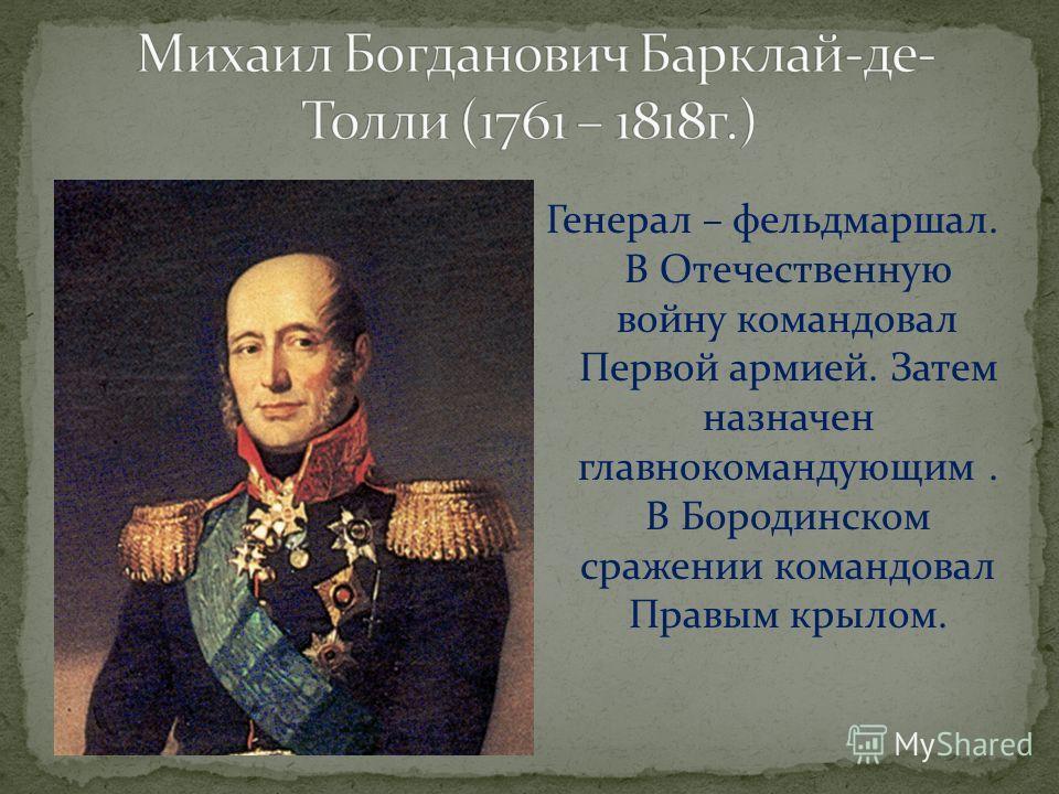 Генерал – фельдмаршал. В Отечественную войну командовал Первой армией. Затем назначен главнокомандующим. В Бородинском сражении командовал Правым крылом.