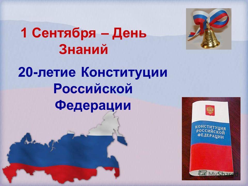 1 Сентября – День Знаний 20-летие Конституции Российской Федерации
