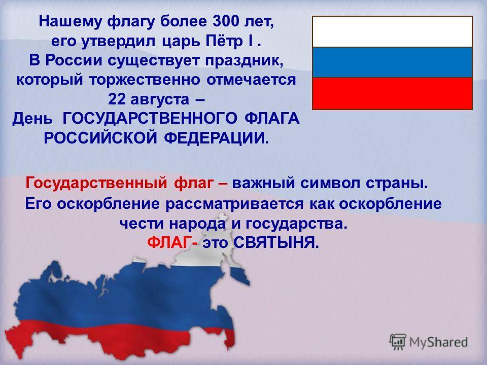 Нашему флагу более 300 лет, его утвердил царь Пётр I. В России существует праздник, который торжественно отмечается 22 августа – День ГОСУДАРСТВЕННОГО ФЛАГА РОССИЙСКОЙ ФЕДЕРАЦИИ. Государственный флаг – важный символ страны. Его оскорбление рассматрив