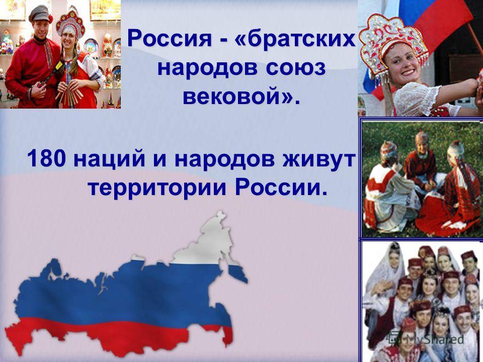 Россия - «братских народов союз вековой». 180 наций и народов живут на территории России.