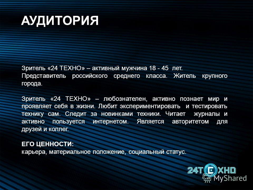 Зритель «24 ТЕХНО» – активный мужчина 18 - 45 лет. Представитель российского среднего класса. Житель крупного города. Зритель «24 ТЕХНО» – любознателен, активно познает мир и проявляет себя в жизни. Любит экспериментировать и тестировать технику сам.