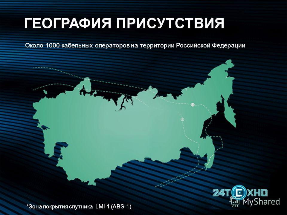 *Зона покрытия спутника LMI-1 (ABS-1) Около 1000 кабельных операторов на территории Российской Федерации ГЕОГРАФИЯ ПРИСУТСТВИЯ