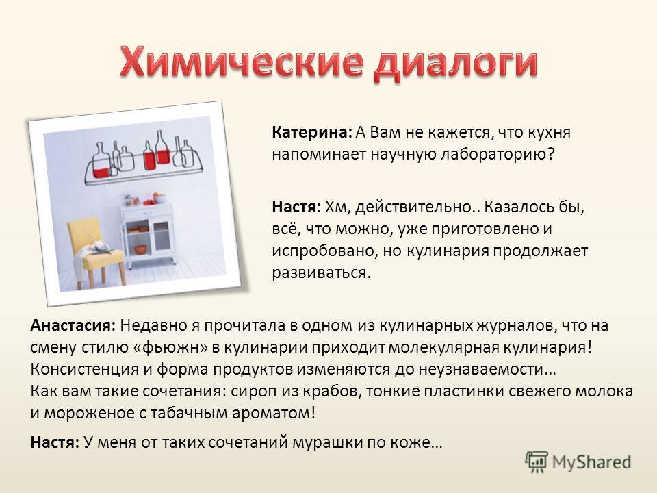 Катерина: А Вам не кажется, что кухня напоминает научную лабораторию? Настя: Хм, действительно.. Казалось бы, всё, что можно, уже приготовлено и испробовано, но кулинария продолжает развиваться. Анастасия: Недавно я прочитала в одном из кулинарных жу