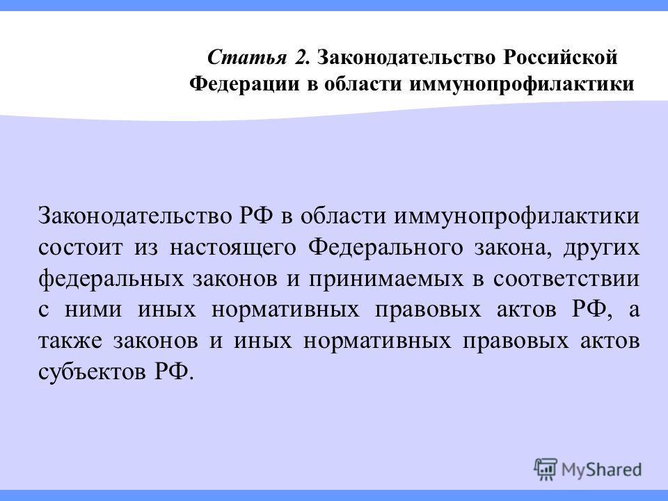 Статья 2. Законодательство Российской Федерации в области иммунопрофилактики Законодательство РФ в области иммунопрофилактики состоит из настоящего Федерального закона, других федеральных законов и принимаемых в соответствии с ними иных нормативных п