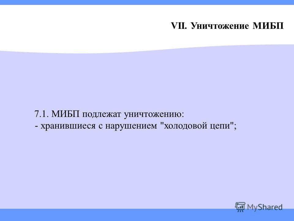 VII. Уничтожение МИБП 7.1. МИБП подлежат уничтожению: - хранившиеся с нарушением холодовой цепи;