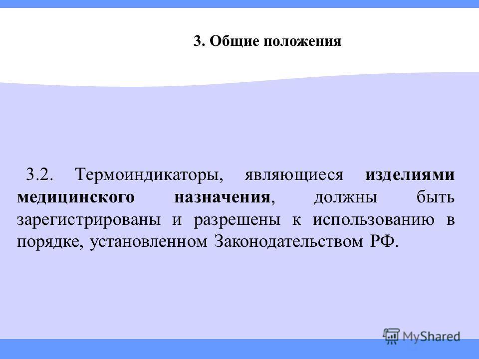 3.2. Термоиндикаторы, являющиеся изделиями медицинского назначения, должны быть зарегистрированы и разрешены к использованию в порядке, установленном Законодательством РФ. 3. Общие положения