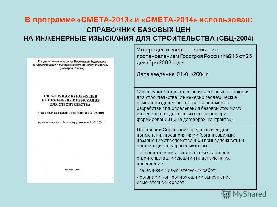 В программе «СМЕТА-2013» и «СМЕТА-2014» использован: СПРАВОЧНИК БАЗОВЫХ ЦЕН НА ИНЖЕНЕРНЫЕ ИЗЫСКАНИЯ ДЛЯ СТРОИТЕЛЬСТВА (СБЦ-2004) Утвержден и введен в действие постановлением Госстроя России 213 от 23 декабря 2003 года Дата введения: 01-01-2004 г. Спр