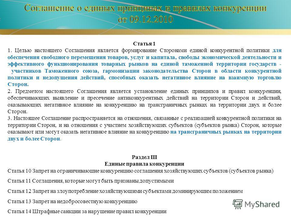 Статья 1 1. Целью настоящего Соглашения является формирование Сторонами единой конкурентной политики для обеспечения свободного перемещения товаров, услуг и капитала, свободы экономической деятельности и эффективного функционирования товарных рынков