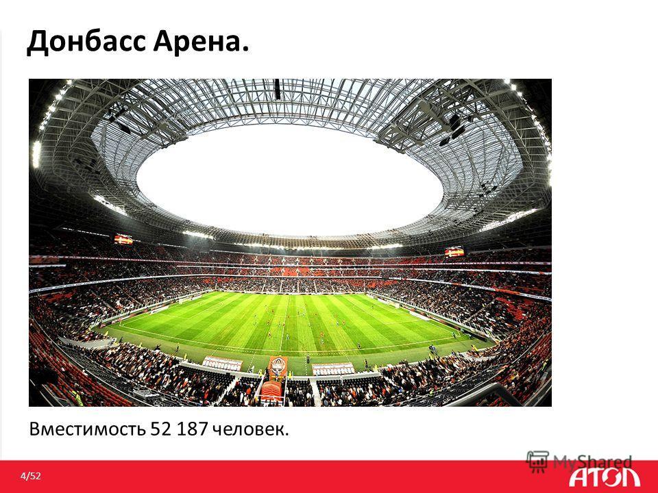 4/52 Вместимость 52 187 человек. Донбасс Арена.