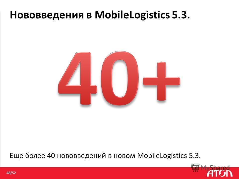 Нововведения в MobileLogistics 5.3. 48/52 Еще более 40 нововведений в новом MobileLogistics 5.3.