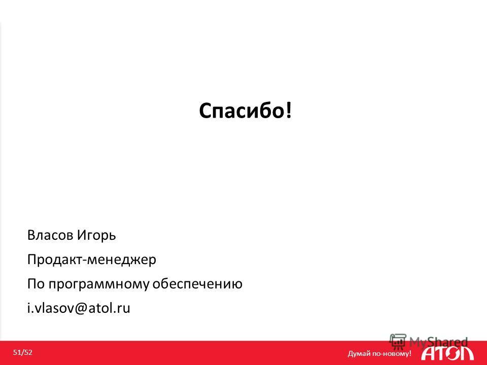 Спасибо! Думай по-новому! 51/52 Власов Игорь Продакт-менеджер По программному обеспечению i.vlasov@atol.ru